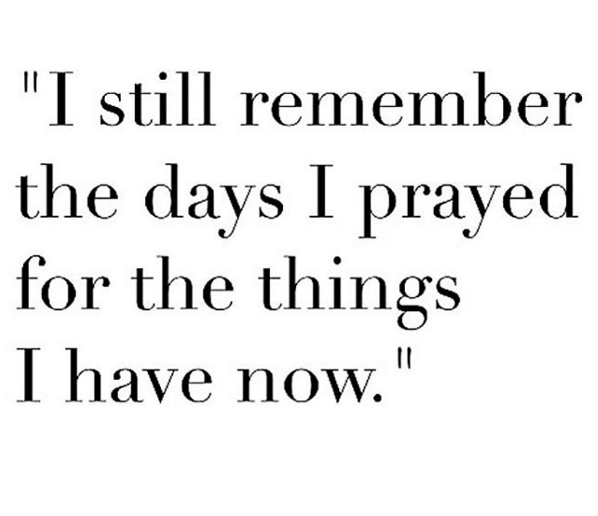 I still remember the days I prayed for the things that I have now